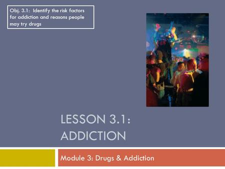 LESSON 3.1: ADDICTION Module 3: Drugs & Addiction Obj. 3.1: Identify the risk factors for addiction and reasons people may try drugs.