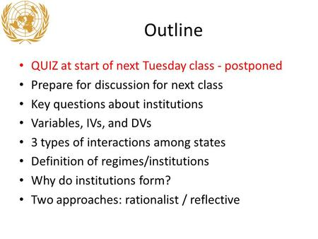 Outline QUIZ at start of next Tuesday class - postponed Prepare for discussion for next class Key questions about institutions Variables, IVs, and DVs.