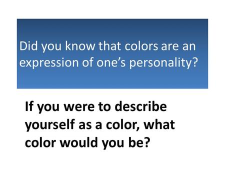 Did you know that colors are an expression of one's personality? If you were to describe yourself as a color, what color would you be?