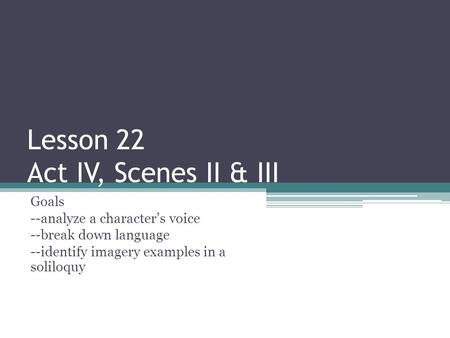 Lesson 22 Act IV, Scenes II & III Goals --analyze a character's voice --break down language --identify imagery examples in a soliloquy.