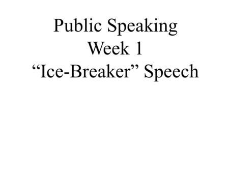 "Public Speaking Week 1 ""Ice-Breaker"" Speech. Before the Speech I need some volunteers for the following roles: 1. Timer (range of 4 – 6 minutes): 1 person."