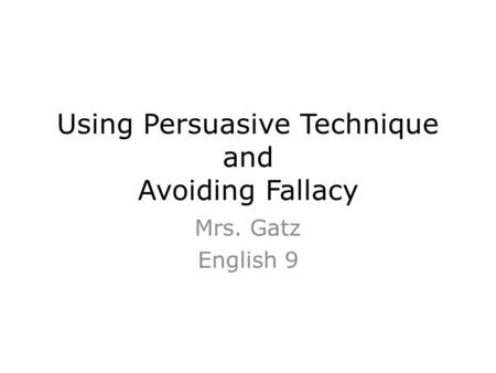 Using Persuasive Technique and Avoiding Fallacy Mrs. Gatz English 9.