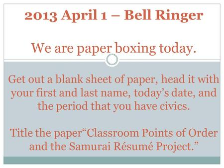 2013 April 1 – Bell Ringer We are paper boxing today. Get out a blank sheet of paper, head it with your first and last name, today's date, and the period.