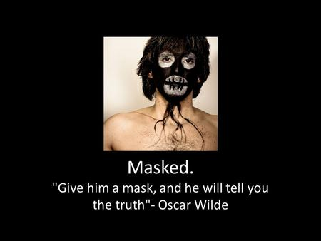 Masked. Give him a mask, and he will tell you the truth- Oscar Wilde.