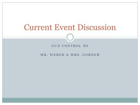 GUN CONTROL BY MR. WEBER & MRS. GORDER Current Event Discussion.