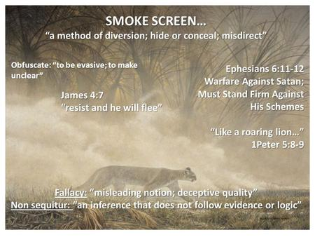 "SMOKE SCREEN… ""a method of diversion; hide or conceal; misdirect"" Obfuscate: ""to be evasive; to make unclear"" Ephesians 6:11-12 Warfare Against Satan;"