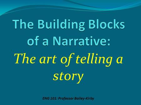 The art of telling a story ENG 101: Professor Bailey-Kirby.