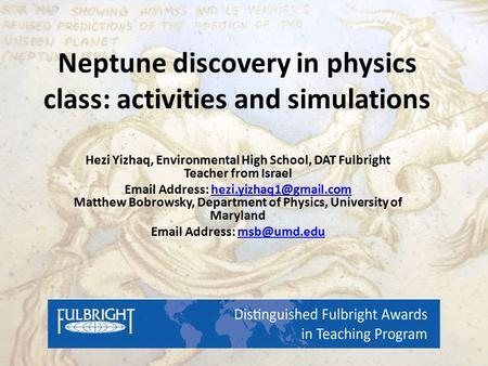 Neptune discovery in physics class: activities and simulations Hezi Yizhaq, Environmental High School, DAT Fulbright Teacher from Israel Email Address: