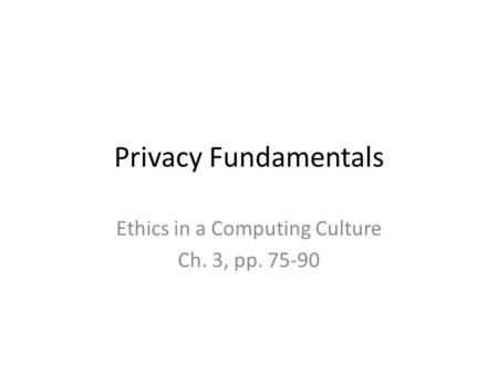 Privacy Fundamentals Ethics in a Computing Culture Ch. 3, pp. 75-90.