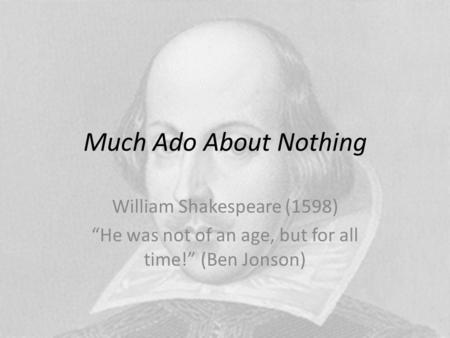 "Much Ado About Nothing William Shakespeare (1598) ""He was not of an age, but for all time!"" (Ben Jonson)"