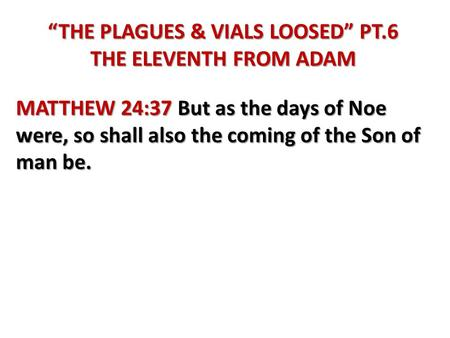 """THE PLAGUES & VIALS LOOSED"" PT.6 THE ELEVENTH FROM ADAM MATTHEW 24:37 But as the days of Noe were, so shall also the coming of the Son of man be."