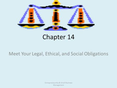 Chapter 14 Meet Your Legal, Ethical, and Social Obligations Entrepreneurship & Small Business Management.