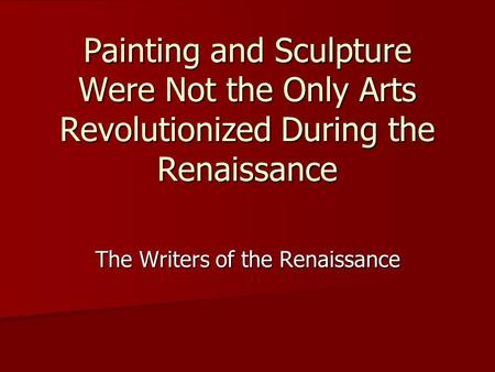 Painting and Sculpture Were Not the Only Arts Revolutionized During the Renaissance The Writers of the Renaissance.
