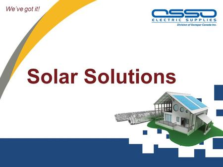We've got it! Solar Solutions. Overview Intro to Solar and industry overview MicroFIT – Application and Rules How does Solar work – System overview Osso.