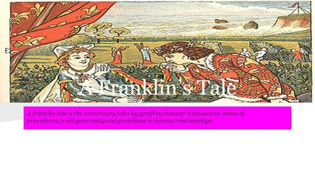 A Franklin's Tale A franklin tale is the canterbury tales by geoffrey chaucer it focuses on issues of providence,truth,generosity and gentillesse in human.