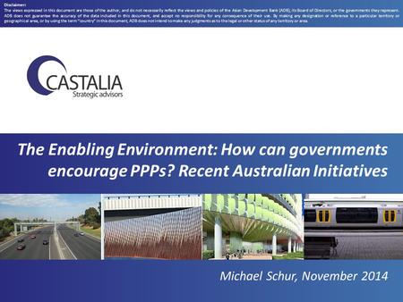 The Enabling Environment: How can governments encourage PPPs? Recent Australian Initiatives Michael Schur, November 2014 Disclaimer: The views expressed.