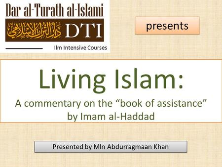 "Living Islam: A commentary on the ""book of assistance"" by Imam al-Haddad Ilm Intensive Courses presents Presented by Mln Abdurragmaan Khan."