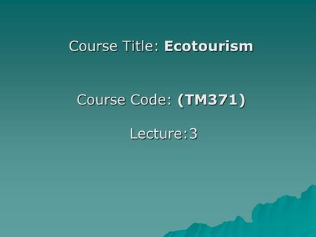 Course Title: Ecotourism Course Code: (TM371) Lecture:3.
