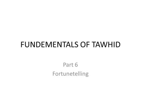 FUNDEMENTALS OF TAWHID Part 6 Fortunetelling. Who are Fortunetellers? They are those who claim knowledge of the unseen and/or the future. They are known.