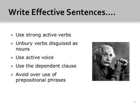  Use strong active verbs  Unbury verbs disguised as nouns  Use active voice  Use the dependent clause  Avoid over use of prepositional phrases 1.