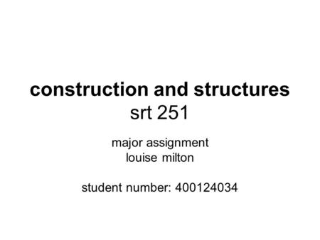 Construction and structures srt 251 major assignment louise milton student number: 400124034.