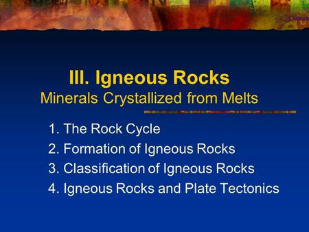III. Igneous Rocks Minerals Crystallized from Melts 1. The Rock Cycle 2. Formation of Igneous Rocks 3. Classification of Igneous Rocks 4. Igneous Rocks.