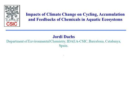 Impacts of Climate Change on Cycling, Accumulation and Feedbacks of Chemicals in Aquatic Ecosystems Jordi Dachs Department of Environmental Chemistry,