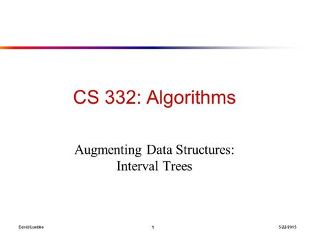 David Luebke 1 5/22/2015 CS 332: Algorithms Augmenting Data Structures: Interval Trees.