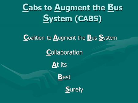 C abs to A ugment the B us S ystem (CABS) C oalition to A ugment the B us S ystem C ollaboration A t its A t its B est B est S urely S urely.