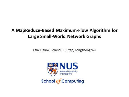 A MapReduce-Based Maximum-Flow Algorithm for Large Small-World Network Graphs Felix Halim, Roland H.C. Yap, Yongzheng Wu.