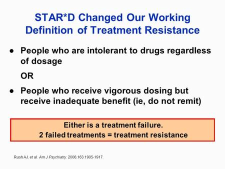 STAR*D Changed Our Working Definition of Treatment Resistance People who are intolerant to drugs regardless of dosage OR People who receive vigorous dosing.