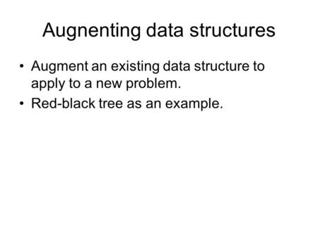 Augnenting data structures Augment an existing data structure to apply to a new problem. Red-black tree as an example.