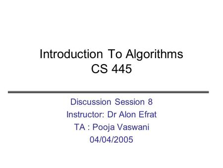 Introduction To Algorithms CS 445 Discussion Session 8 Instructor: Dr Alon Efrat TA : Pooja Vaswani 04/04/2005.