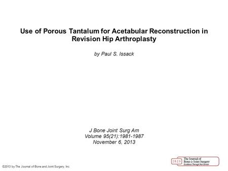 Use of Porous Tantalum for Acetabular Reconstruction in Revision Hip Arthroplasty by Paul S. Issack J Bone Joint Surg Am Volume 95(21):1981-1987 November.