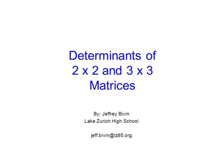 Determinants of 2 x 2 and 3 x 3 Matrices By: Jeffrey Bivin Lake Zurich High School