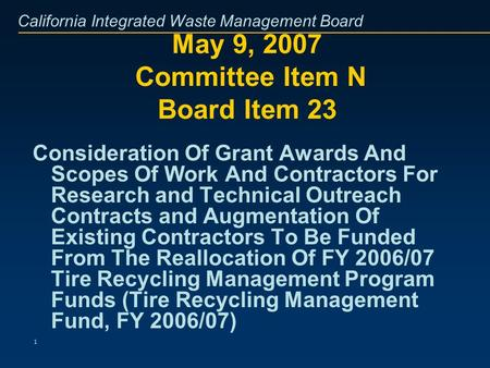 California Integrated Waste Management Board 1 May 9, 2007 Committee Item N Board Item 23 Consideration Of Grant Awards And Scopes Of Work And Contractors.