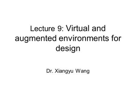 Lecture 9: Virtual and augmented environments for design Dr. Xiangyu Wang.