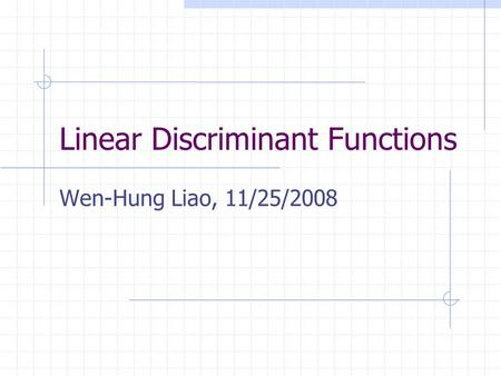 Linear Discriminant Functions Wen-Hung Liao, 11/25/2008.