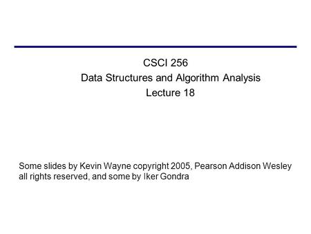 CSCI 256 Data Structures and Algorithm Analysis Lecture 18 Some slides by Kevin Wayne copyright 2005, Pearson Addison Wesley all rights reserved, and some.