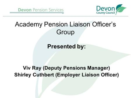 Academy Pension Liaison Officer's Group Presented by: Viv Ray (Deputy Pensions Manager) Shirley Cuthbert (Employer Liaison Officer)