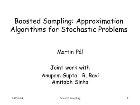 24 Feb 04Boosted Sampling1 Boosted Sampling: Approximation Algorithms for Stochastic Problems Martin Pál Joint work with Anupam Gupta R. Ravi Amitabh Sinha.