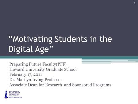 """Motivating Students in the Digital Age"" Preparing Future Faculty(PFF) Howard University Graduate School February 17, 2011 Dr. Marilyn Irving Professor."