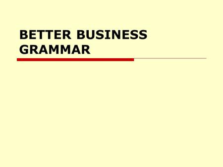 BETTER BUSINESS GRAMMAR. Write Well, Speak Well.  Write to be understood, not to impress.  Show people that you care enough to get it right.  Know.