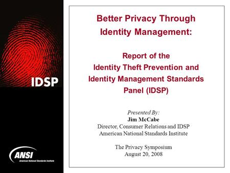 Better Privacy Through Identity Management: Report of the Identity Theft Prevention and Identity Management Standards Panel (IDSP) Presented By: Jim McCabe.