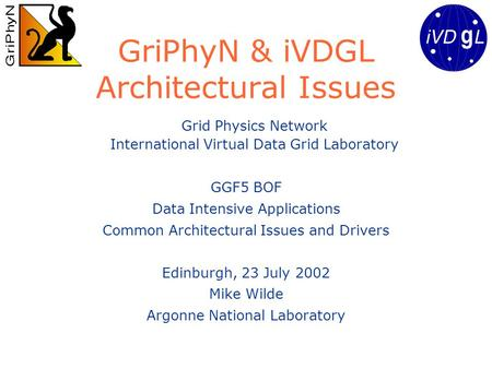GriPhyN & iVDGL Architectural Issues GGF5 BOF Data Intensive Applications Common Architectural Issues and Drivers Edinburgh, 23 July 2002 Mike Wilde Argonne.