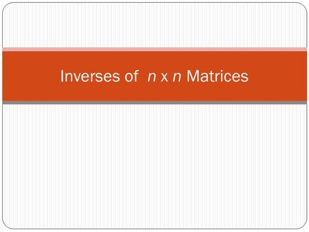 Inverses of n x n Matrices. The Inverse Matrix If A is an n x n matrix, the inverse of A (call it A -1 ) is the matrix such that A * A -1 is equal to.