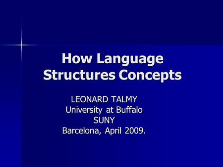 How Language Structures Concepts LEONARD TALMY University at Buffalo SUNY Barcelona, April 2009.