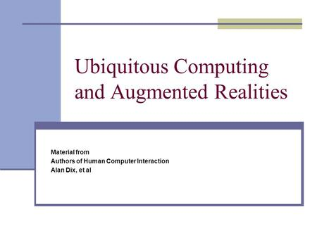 Ubiquitous Computing and Augmented Realities Material from Authors of Human Computer Interaction Alan Dix, et al.