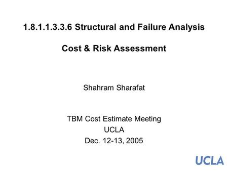 1 1.8.1.1.3.3.6 Structural and Failure Analysis Cost & Risk Assessment Shahram Sharafat TBM Cost Estimate Meeting UCLA Dec. 12-13, 2005.