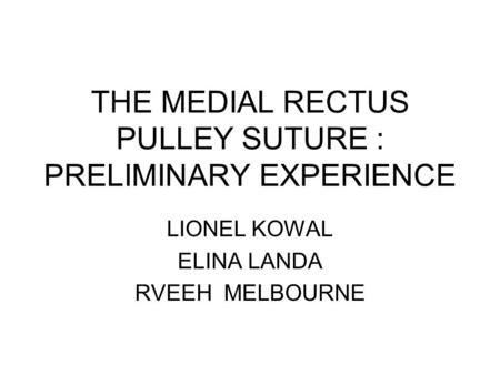 THE MEDIAL RECTUS PULLEY SUTURE : PRELIMINARY EXPERIENCE LIONEL KOWAL ELINA LANDA RVEEH MELBOURNE.